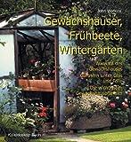 Gewächshäuser, Frühbeete, Wintergärten. Auswahl des Gewächshauses – Gärtnern unter Glas und Folie – Die wichtigsten Gewächshauspflanzen